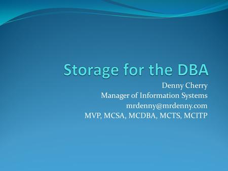 Denny Cherry Manager of Information Systems MVP, MCSA, MCDBA, MCTS, MCITP.