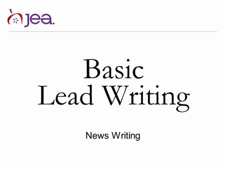 Basic Lead Writing News Writing. By Jeanne Acton, UIL & ILPC Journalism Director and Vicki McCash Brennan, MA, CJE News Writing Let's talk about …