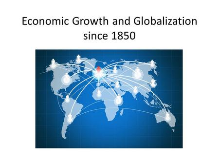 Economic Growth and Globalization since 1850. The Age of Globalization Exponential change.