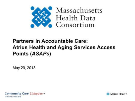 Partners in Accountable Care: Atrius Health and Aging Services Access Points (ASAPs) May 29, 2013 Community Care Linkages SM Mass Home Care.
