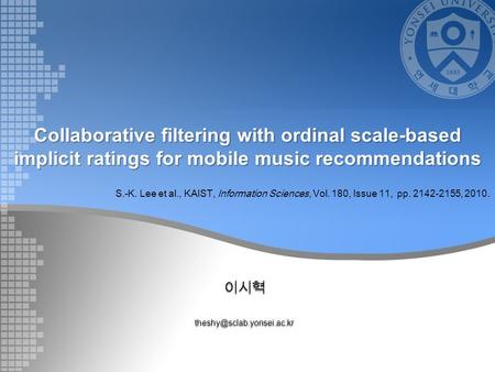 Collaborative filtering with ordinal scale-based implicit ratings for mobile music recommendations S.-K. Lee et al., KAIST,