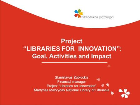 "Project ""LIBRARIES FOR INNOVATION"": Goal, Activities and Impact Stanislavas Zablockis Financial manager Project ""Libraries for Innovation"" Martynas Mažvydas."