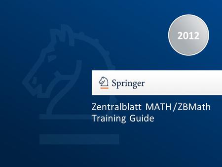 2012 Zentralblatt MATH / ZBMath Training Guide. Training Guide Zentralblatt MATH / ZBMath | 2012 | 2 Why an Abstracting and Indexing Service in Mathematics?