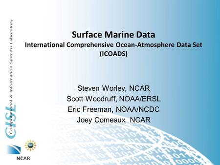 Surface Marine Data International Comprehensive Ocean-Atmosphere Data Set (ICOADS) Steven Worley, NCAR Scott Woodruff, NOAA/ERSL Eric Freeman, NOAA/NCDC.