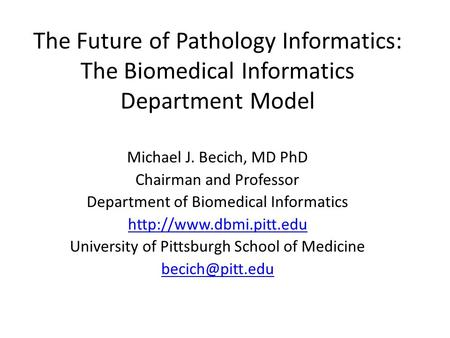 The Future of Pathology Informatics: The Biomedical Informatics Department Model Michael J. Becich, MD PhD Chairman and Professor Department of Biomedical.