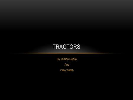 By James Deasy And Cian Walsh TRACTORS. FACTS Tractors are a machine that help famers do their work on the farm.