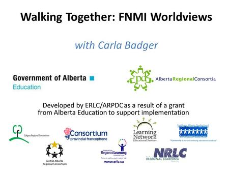 Walking Together: FNMI Worldviews with Carla Badger Developed by ERLC/ARPDC as a result of a grant from Alberta Education to support implementation.