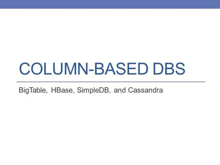 COLUMN-BASED DBS BigTable, HBase, SimpleDB, and Cassandra.