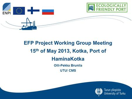 University of Turku CENTRE FOR MARITIME STUDIES 0 EFP Project Working Group Meeting 15 th of May 2013, Kotka, Port of HaminaKotka Olli-Pekka Brunila UTU/