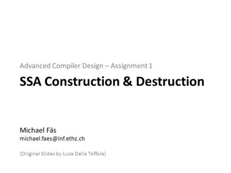 Advanced Compiler Design – Assignment 1 SSA Construction & Destruction Michael Fäs (Original Slides by Luca Della Toffola)