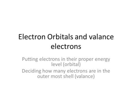 Electron Orbitals and valance electrons Putting electrons in their proper energy level (orbital) Deciding how many electrons are in the outer most shell.