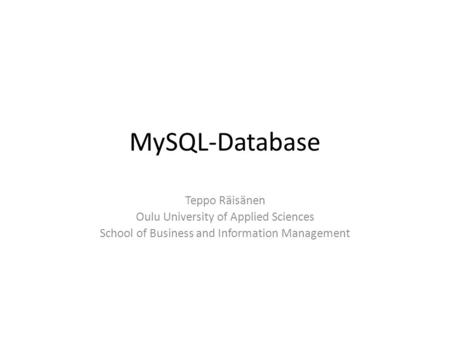 MySQL-Database Teppo Räisänen Oulu University of Applied Sciences School of Business and Information Management.