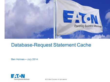 © 2010 Eaton Corporation. All rights reserved. Database-Request Statement Cache Ben Holmes – July 2014.