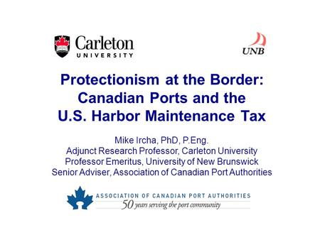 Protectionism at the Border: Canadian Ports and the U.S. Harbor Maintenance Tax Mike Ircha, PhD, P.Eng. Adjunct Research Professor, Carleton University.