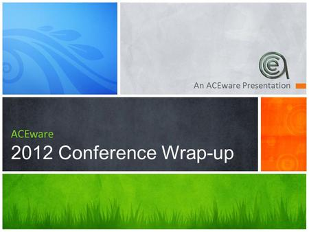 An ACEware Presentation ACEware 2012 Conference Wrap-up.