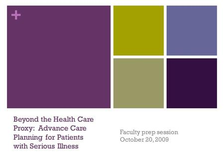 + Faculty prep session October 20, 2009 Beyond the Health Care Proxy: Advance Care Planning for Patients with Serious Illness.