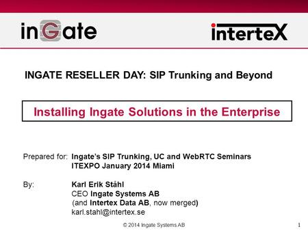 1 Installing Ingate Solutions in the Enterprise © 2014 Ingate Systems AB Prepared for:Ingate's SIP Trunking, UC and WebRTC Seminars ITEXPO January 2014.