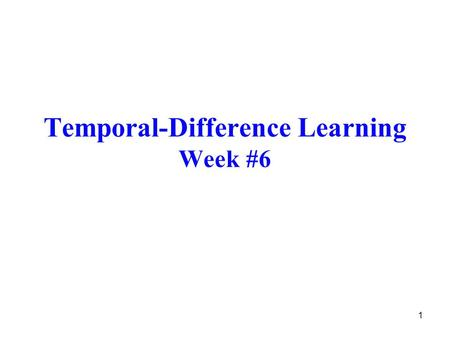 1 Temporal-Difference Learning Week #6. 2 Introduction Temporal-Difference (TD) Learning –a combination of DP and MC methods updates estimates based on.