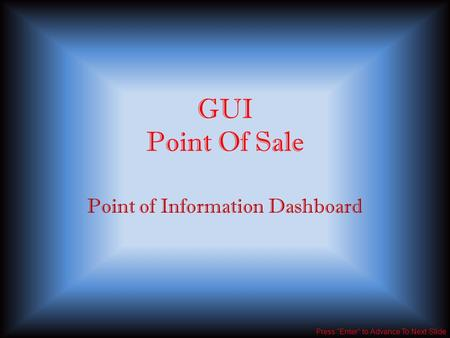 "GUI Point Of Sale Point of Information Dashboard Press ""Enter"" to Advance To Next Slide."
