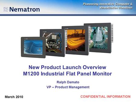CONFIDENTIAL INFORMATION New Product Launch Overview M1200 Industrial Flat Panel Monitor Ralph Damato VP – Product Management March 2010.