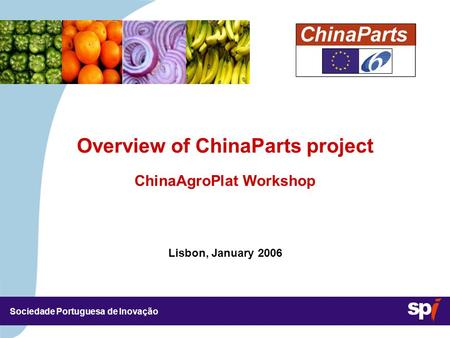 Sociedade Portuguesa de Inovação Lisbon, January 2006 3,5/3,5 CM Overview of ChinaParts project ChinaAgroPlat Workshop.