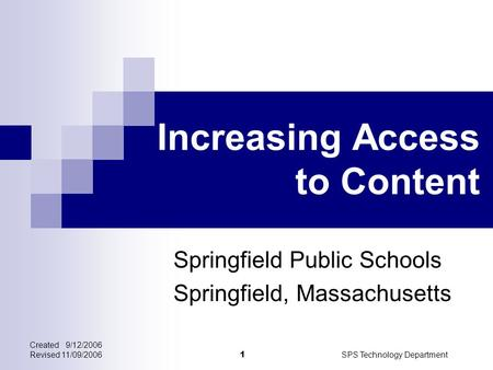 Created 9/12/2006 Revised 11/09/2006SPS Technology Department 1 Increasing Access to Content Springfield Public Schools Springfield, Massachusetts.