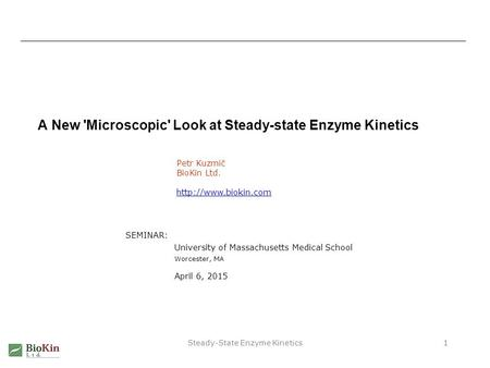 Steady-State Enzyme Kinetics1 A New 'Microscopic' Look at Steady-state Enzyme Kinetics Petr Kuzmič BioKin Ltd.  SEMINAR: University.
