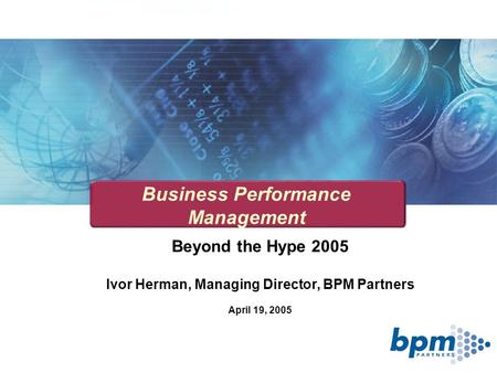 Beyond the Hype 2005 Ivor Herman, Managing Director, BPM Partners April 19, 2005 Business Performance Management.