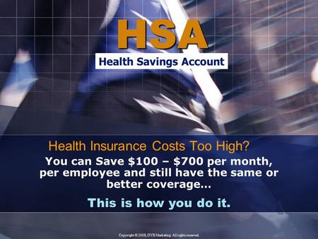 HSA This is how you do it. You can Save $100 – $700 per month, per employee and still have the same or better coverage… Health Insurance Costs Too High?