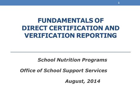 FUNDAMENTALS OF DIRECT CERTIFICATION AND VERIFICATION REPORTING School Nutrition Programs Office of School Support Services August, 2014 1.