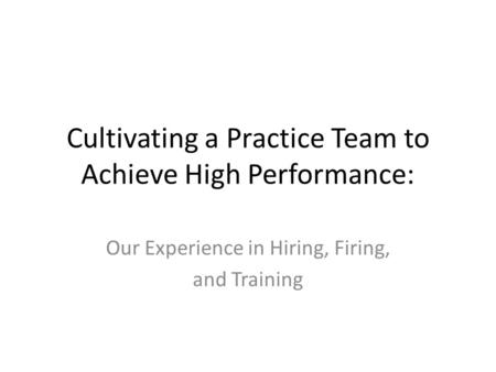 Cultivating a Practice Team to Achieve High Performance: Our Experience in Hiring, Firing, and Training.