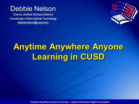Anytime Anywhere Anyone Learning – Laptop Information Night Presentation Anytime Anywhere Anyone Learning in CUSD Debbie Nelson Clovis Unified School District.