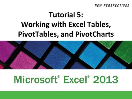 Microsoft Excel 2013 ®® Tutorial 5: Working with Excel Tables, PivotTables, and PivotCharts.