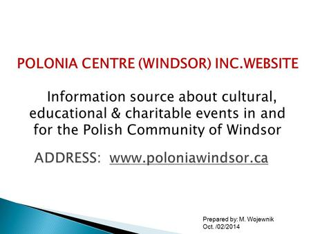 Prepared by: M. Wojewnik Oct. /02/2014 POLONIA CENTRE (WINDSOR) INC.WEBSITE Information source about cultural, educational & charitable events in and for.