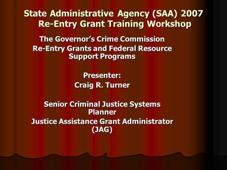 State Administrative Agency (SAA) 2007 Re-Entry Grant Training Workshop The Governor's Crime Commission Re-Entry Grants and Federal Resource Support Programs.