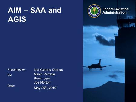 Presented to: By: Date: Federal Aviation Administration AIM – SAA and AGIS Net-Centric Demos Navin Vembar Kevin Lew Joe Norton May 26 th, 2010.