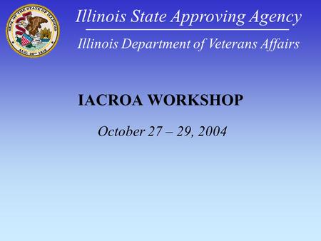 IACROA WORKSHOP October 27 – 29, 2004 Illinois State Approving Agency Illinois Department of Veterans Affairs.