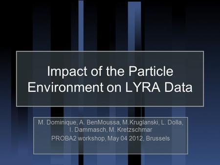 Impact of the Particle Environment on LYRA Data M. Dominique, A. BenMoussa, M.Kruglanski, L. Dolla, I. Dammasch, M. Kretzschmar PROBA2 workshop, May 04.