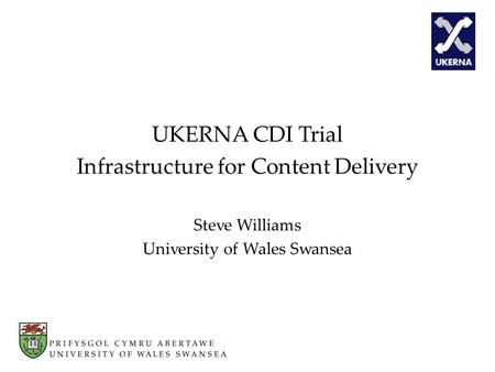 UKERNA CDI Trial Infrastructure for Content Delivery Steve Williams University of Wales Swansea.