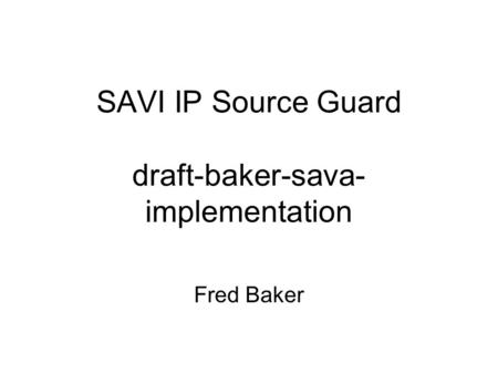 SAVI IP Source Guard draft-baker-sava- implementation Fred Baker.