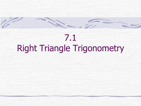 7.1 Right Triangle Trigonometry. A triangle in which one angle is a right angle is called a right triangle. The side opposite the right angle is called.