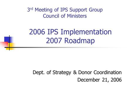 2006 IPS Implementation 2007 Roadmap Dept. of Strategy & Donor Coordination December 21, 2006 3 rd Meeting of IPS Support Group Council of Ministers.