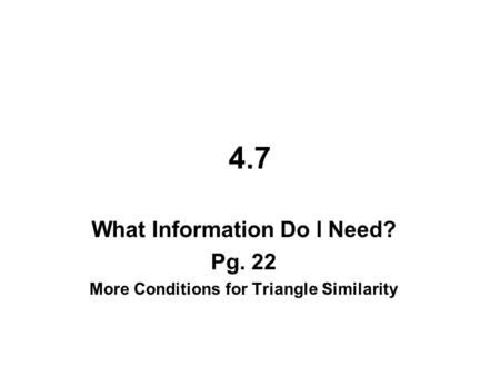 4.7 What Information Do I Need? Pg. 22 More Conditions for Triangle Similarity.