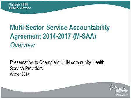 Multi-Sector Service Accountability Agreement 2014-2017 (M-SAA) Overview Presentation to Champlain LHIN community Health Service Providers Winter 2014.
