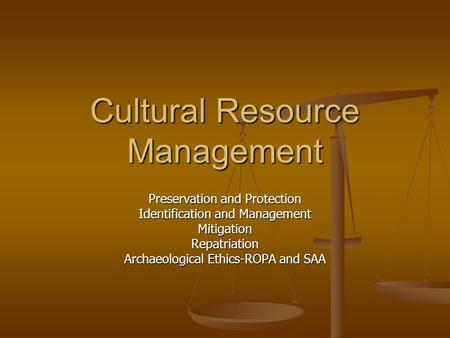 Cultural Resource Management Preservation and Protection Identification and Management MitigationRepatriation Archaeological Ethics-ROPA and SAA.