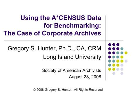 Using the A*CENSUS Data for Benchmarking: The Case of Corporate Archives Gregory S. Hunter, Ph.D., CA, CRM Long Island University Society of American Archivists.