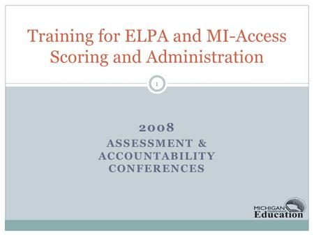 2008 ASSESSMENT & ACCOUNTABILITY CONFERENCES Training for ELPA and MI-Access Scoring and Administration 1.