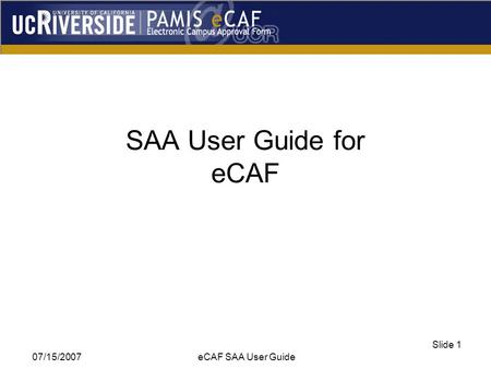 07/15/2007 eCAF SAA User Guide Slide 1 SAA User Guide for eCAF.