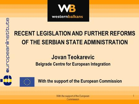 With the support of the European Commission 1 RECENT LEGISLATION AND FURTHER REFORMS OF THE SERBIAN STATE ADMINISTRATION Jovan Teokarevic Belgrade Centre.