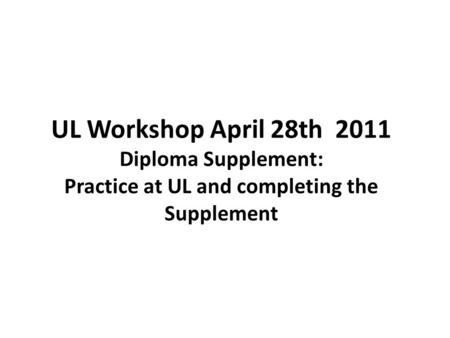 UL Workshop April 28th 2011 Diploma Supplement: Practice at UL and completing the Supplement.
